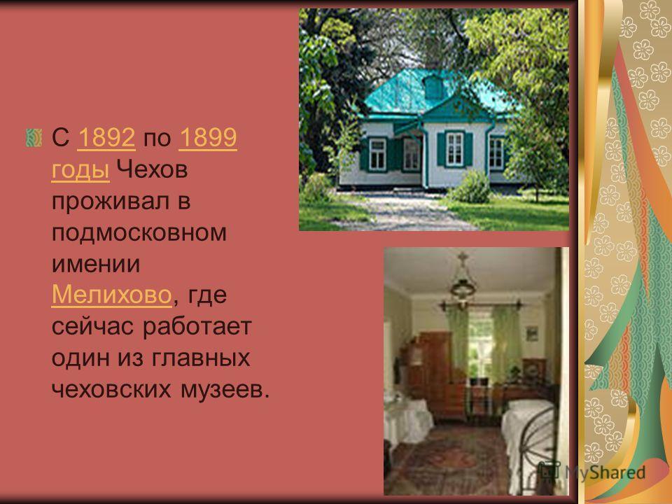 С 1892 по 1899 годы Чехов проживал в подмосковном имении Мелихово, где сейчас работает один из главных чеховских музеев.18921899 годы Мелихово