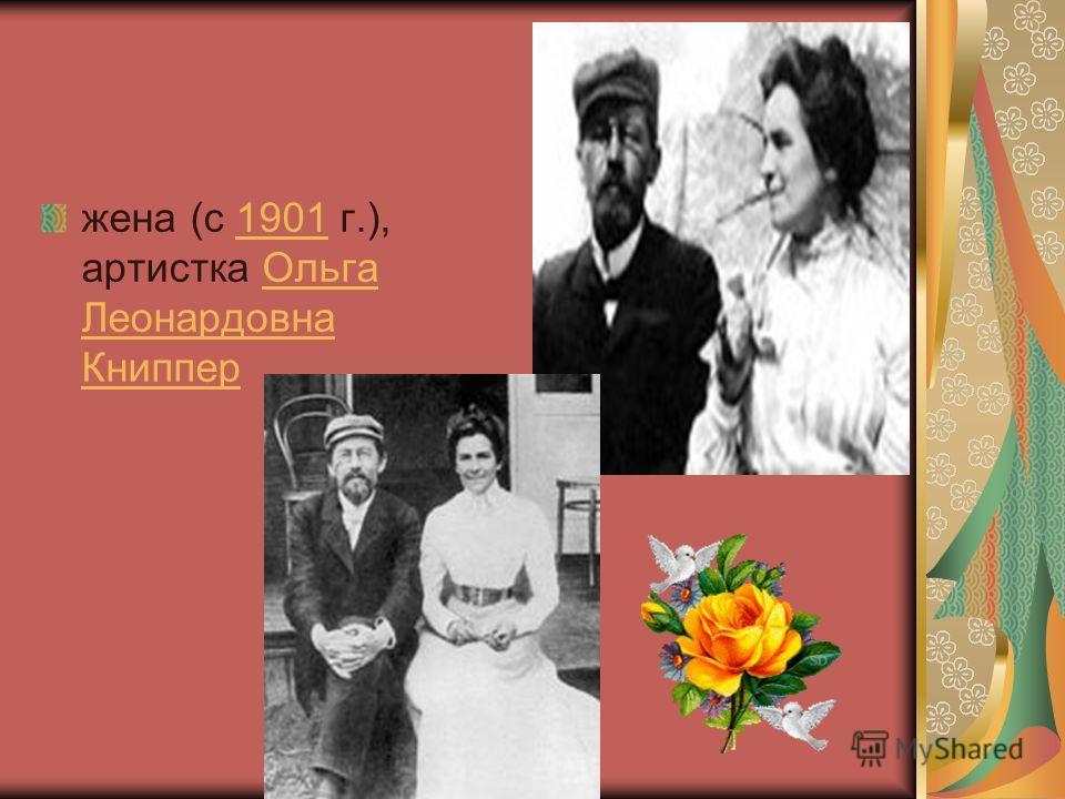 жена (c 1901 г.), артистка Ольга Леонардовна Книппер1901Ольга Леонардовна Книппер