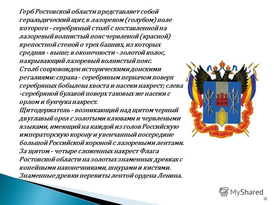 10 Герб Ростовской области представляет собой геральдический щит, в лазоревом (голубом) поле которого - серебряный столб с поставленной на лазоревый волнистый пояс червленой (красной) крепостной стеной о трех башнях, из которых средняя - выше; в окон