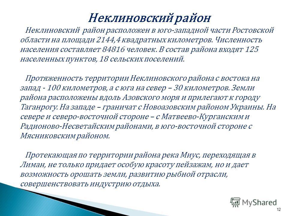 12 Неклиновский район Неклиновский район расположен в юго-западной части Ростовской области на площади 2144,4 квадратных километров. Численность населения составляет 84816 человек. В состав района входят 125 населенных пунктов, 18 сельских поселений.
