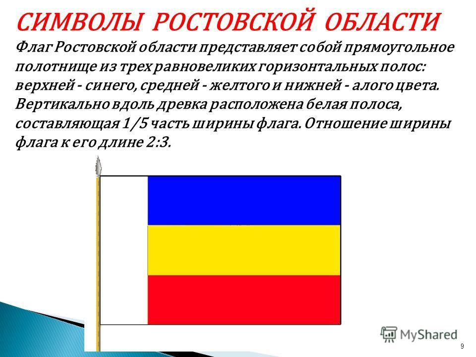 9 СИМВОЛЫ РОСТОВСКОЙ ОБЛАСТИ Флаг Ростовской области представляет собой прямоугольное полотнище из трех равновеликих горизонтальных полос: верхней - синего, средней - желтого и нижней - алого цвета. Вертикально вдоль древка расположена белая полоса,