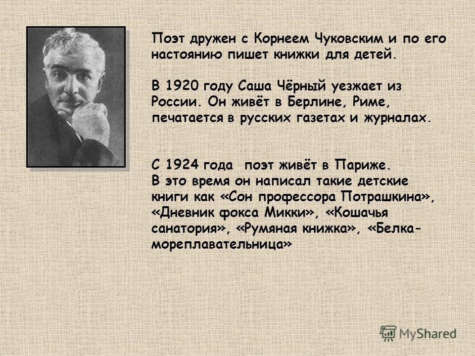 Поэт дружен с Корнеем Чуковским и по его настоянию пишет книжки для детей. В 1920 году Саша Чёрный уезжает из России. Он живёт в Берлине, Риме, печатается в русских газетах и журналах. С 1924 года поэт живёт в Париже. В это время он написал такие дет