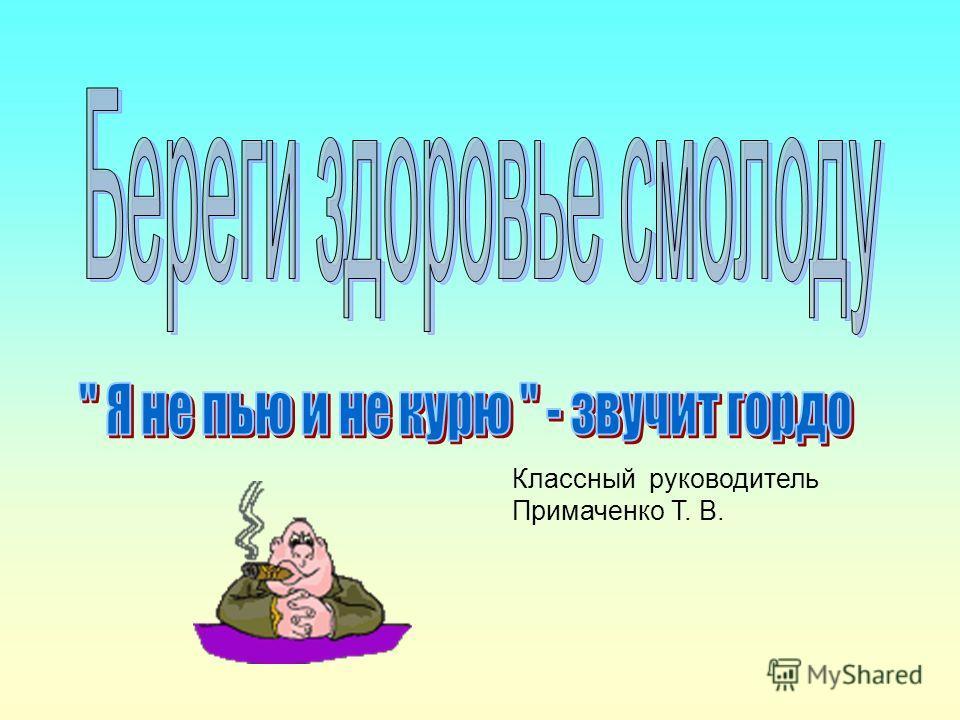 Классный руководитель Примаченко Т. В.