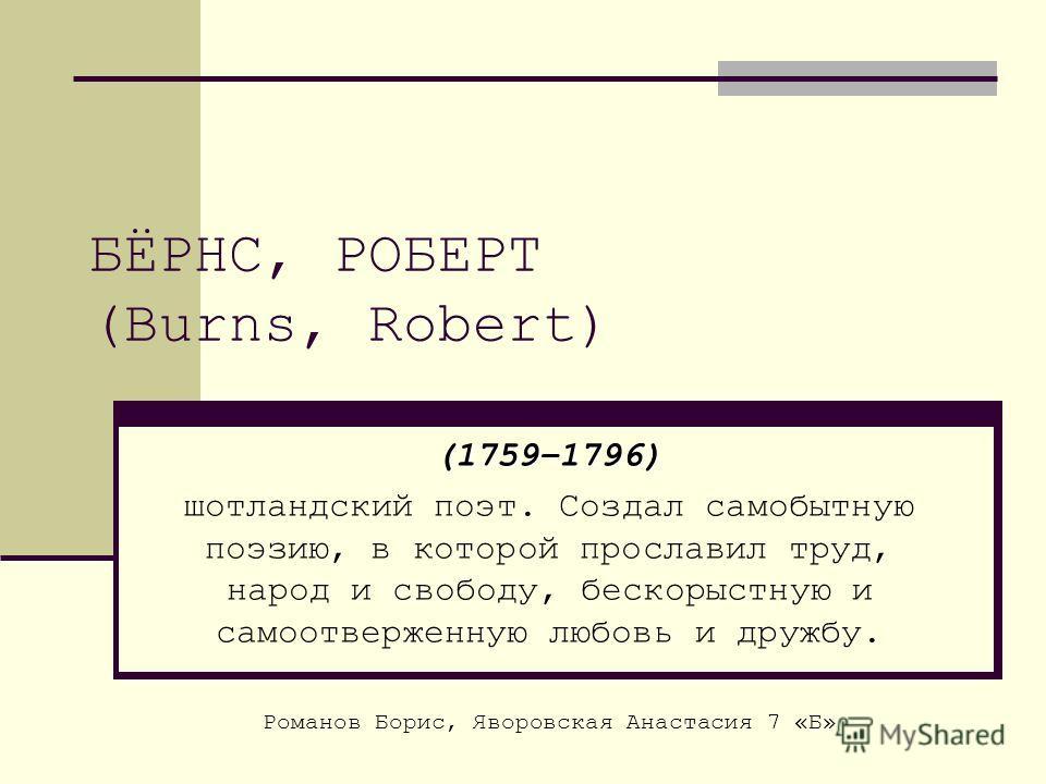 БЁРНС, РОБЕРТ (Burns, Robert) (1759–1796) шотландский поэт. Создал самобытную поэзию, в которой прославил труд, народ и свободу, бескорыстную и самоотверженную любовь и дружбу. Романов Борис, Яворовская Анастасия 7 «Б»