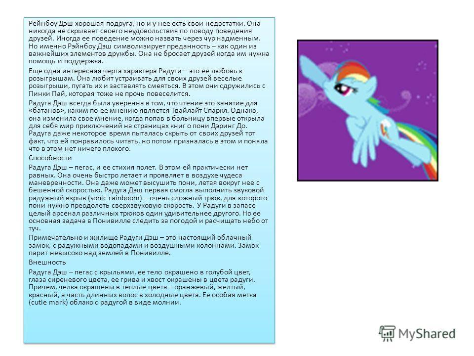 Рэйнбоу Дэш Радуга Дэш – одна из главных героинь сериала Мои Маленькие Пони Дружба это Чудо. Дэш – пегас, одна из самых талантливых спортсменов во всей Эквестрии. Она представляет элемент преданности, ее питомец черепашка Танк (Тэнк). Характер Рэйнбо