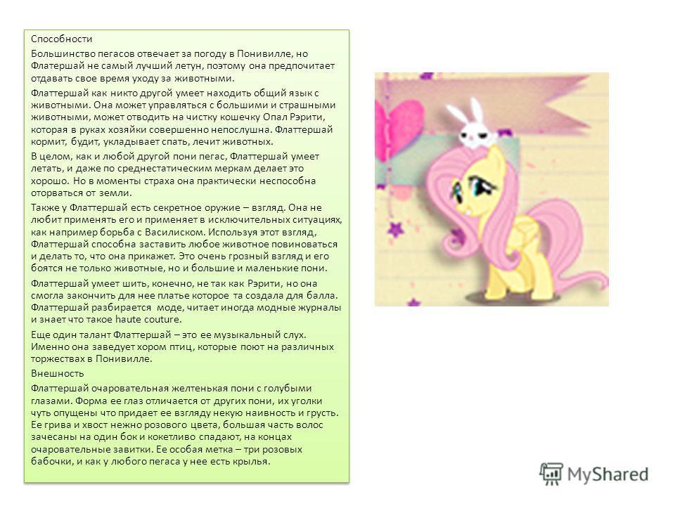 Флаттершай Флаттершай (Fluttershy) – пони пегас, одна из главных героинь сериала Мой маленький пони Дружба это чудо. Флаттершай представляет элемент доброта. Ее помощник – кролик Энджел со сложным характером. Характер Флаттершай очень добрая и стесни
