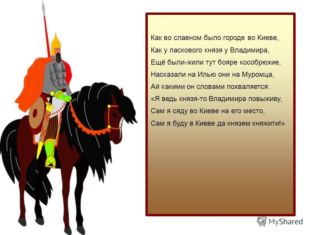 Как во славном было городе во Киеве, Как у ласкового князя у Владимира, Ещё были-жили тут бояре кособрюхие, Насказали на Илью они на Муромца, Ай какими он словами похваляется: «Я ведь князя-то Владимира повыживу, Сам я сяду во Киеве на его место, Сам