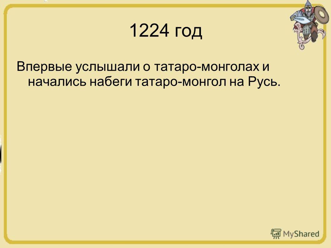 1224 год Впервые услышали о татаро-монголах и начались набеги татаро-монгол на Русь.