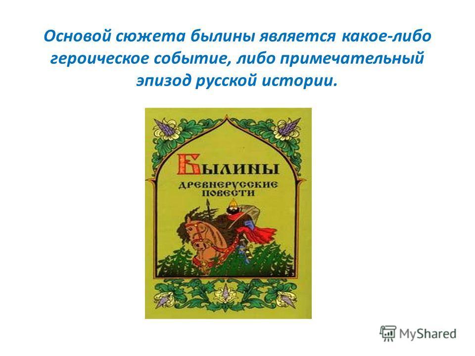 Основой сюжета былины является какое-либо героическое событие, либо примечательный эпизод русской истории.