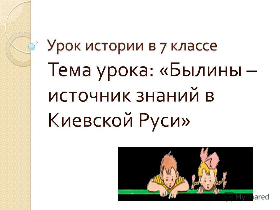Урок истории в 7 классе Тема урока : « Былины – источник знаний в Киевской Руси »