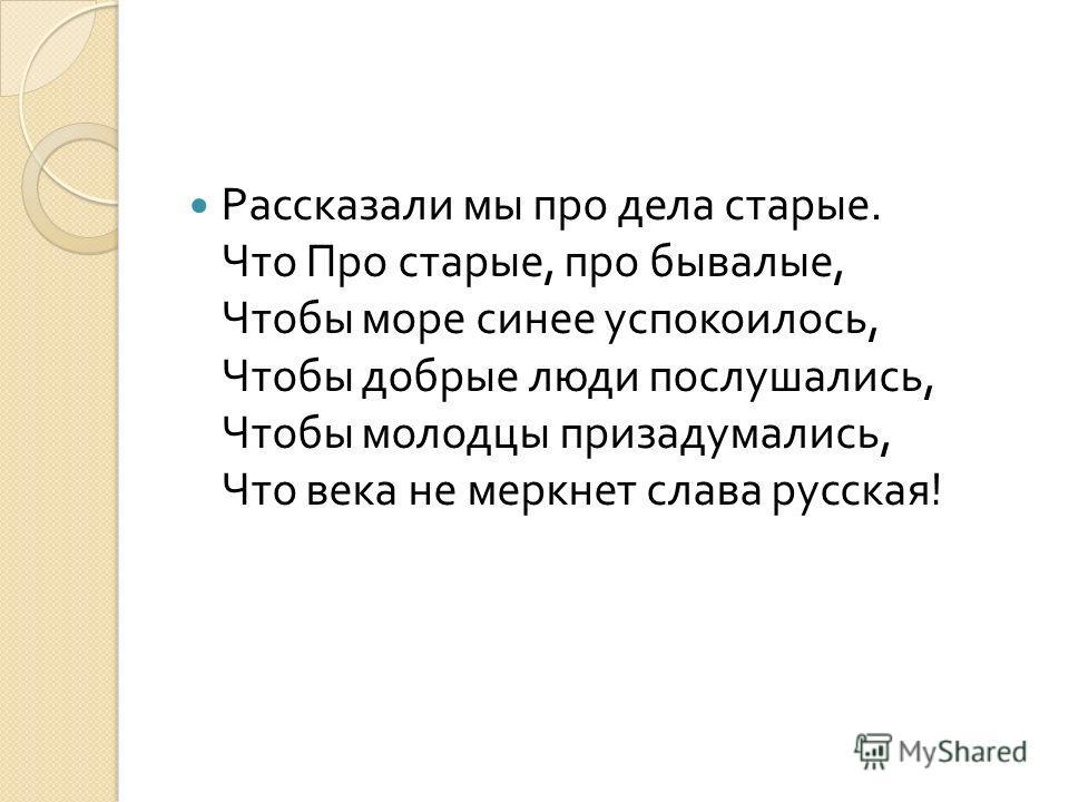 Рассказали мы про дела старые. Что Про старые, про бывалые, Чтобы море синее успокоилось, Чтобы добрые люди послушались, Чтобы молодцы призадумались, Что века не меркнет слава русская !