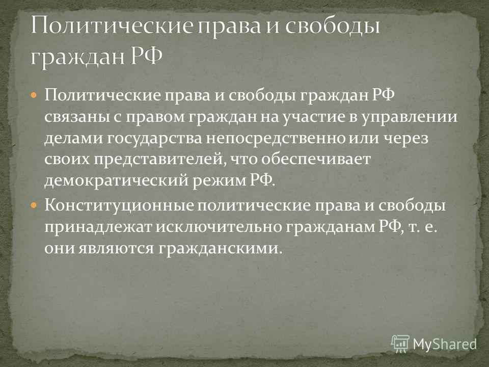Политические права и свободы граждан РФ связаны с правом граждан на участие в управлении делами государства непосредственно или через своих представителей, что обеспечивает демократический режим РФ. Конституционные политические права и свободы принад