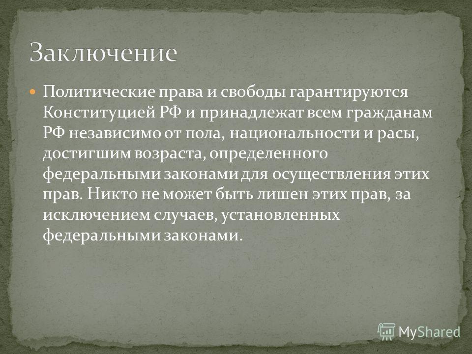 Политические права и свободы гарантируются Конституцией РФ и принадлежат всем гражданам РФ независимо от пола, национальности и расы, достигшим возраста, определенного федеральными законами для осуществления этих прав. Никто не может быть лишен этих
