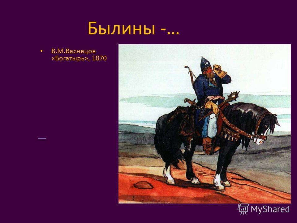 Былины -… В.М.Васнецов «Богатырь», 1870