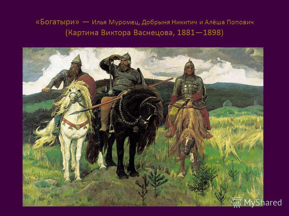 «Богатыри» Илья Муромец, Добрыня Никитич и Алёша Попович (Картина Виктора Васнецова, 18811898)