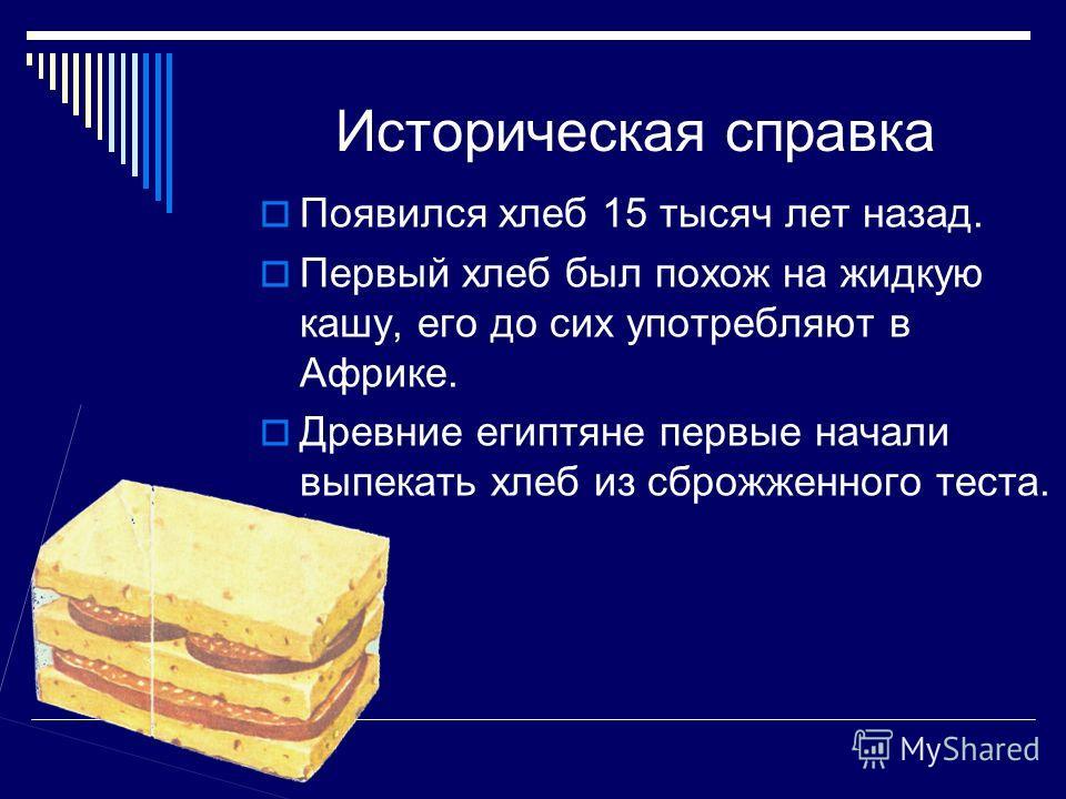 Историческая справка Появился хлеб 15 тысяч лет назад. Первый хлеб был похож на жидкую кашу, его до сих употребляют в Африке. Древние египтяне первые начали выпекать хлеб из сброжженного теста.