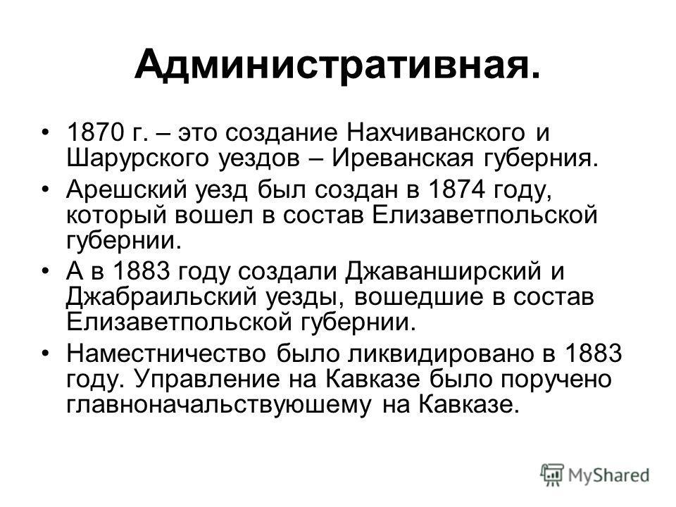 Административная. 1870 г. – это создание Нахчиванского и Шарурского уездов – Иреванская губерния. Арешский уезд был создан в 1874 году, который вошел в состав Елизаветпольской губернии. А в 1883 году создали Джаванширский и Джабраильский уезды, вошед