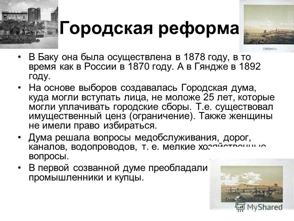Городская реформа В Баку она была осуществлена в 1878 году, в то время как в России в 1870 году. А в Гяндже в 1892 году. На основе выборов создавалась Городская дума, куда могли вступать лица, не моложе 25 лет, которые могли уплачивать городские сбор
