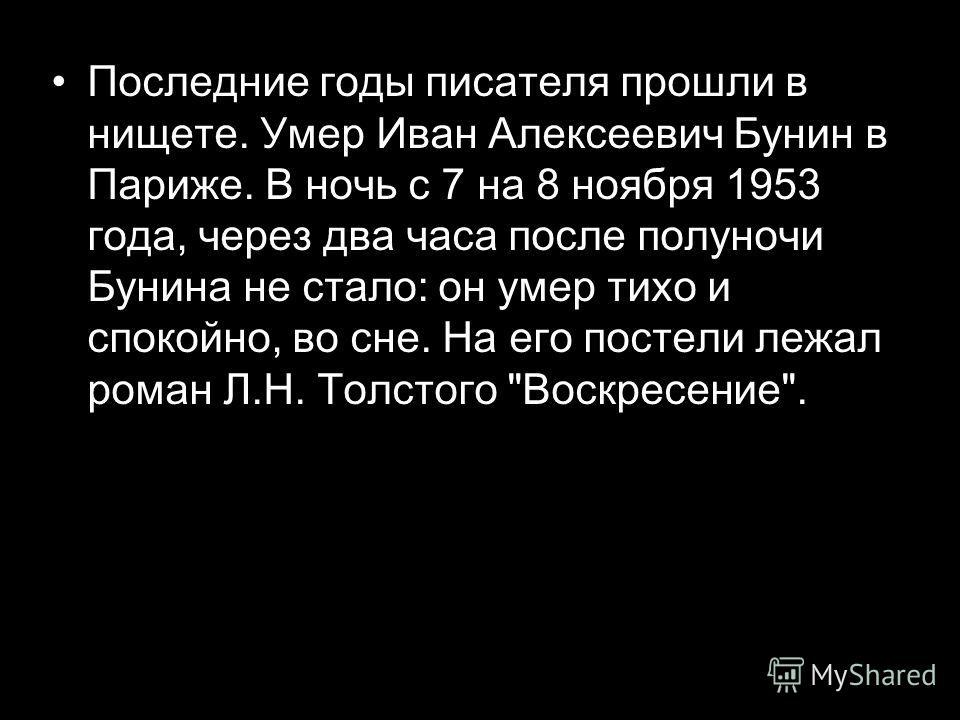 Последние годы писателя прошли в нищете. Умер Иван Алексеевич Бунин в Париже. В ночь с 7 на 8 ноября 1953 года, через два часа после полуночи Бунина не стало: он умер тихо и спокойно, во сне. На его постели лежал роман Л.Н. Толстого Воскресение.