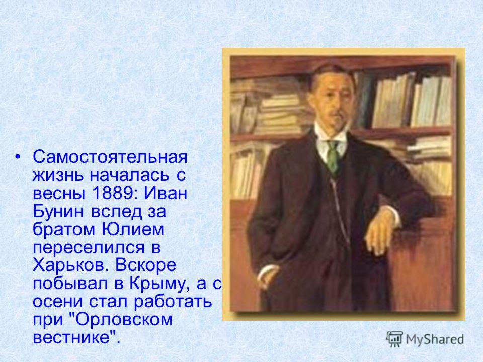 Самостоятельная жизнь началась с весны 1889: Иван Бунин вслед за братом Юлием переселился в Харьков. Вскоре побывал в Крыму, а с осени стал работать при Орловском вестнике.