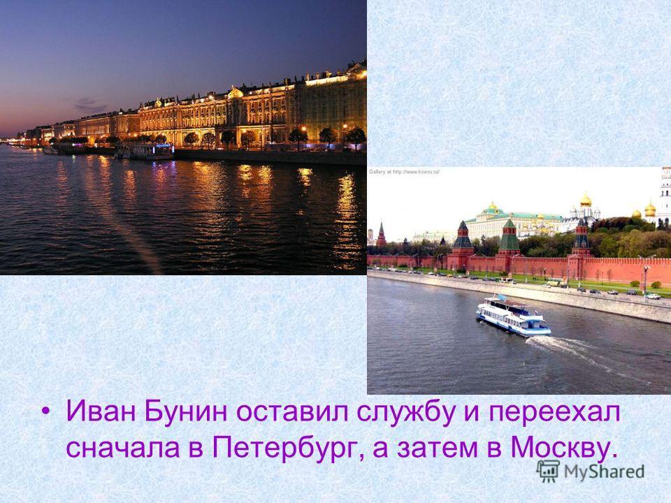 Иван Бунин оставил службу и переехал сначала в Петербург, а затем в Москву.