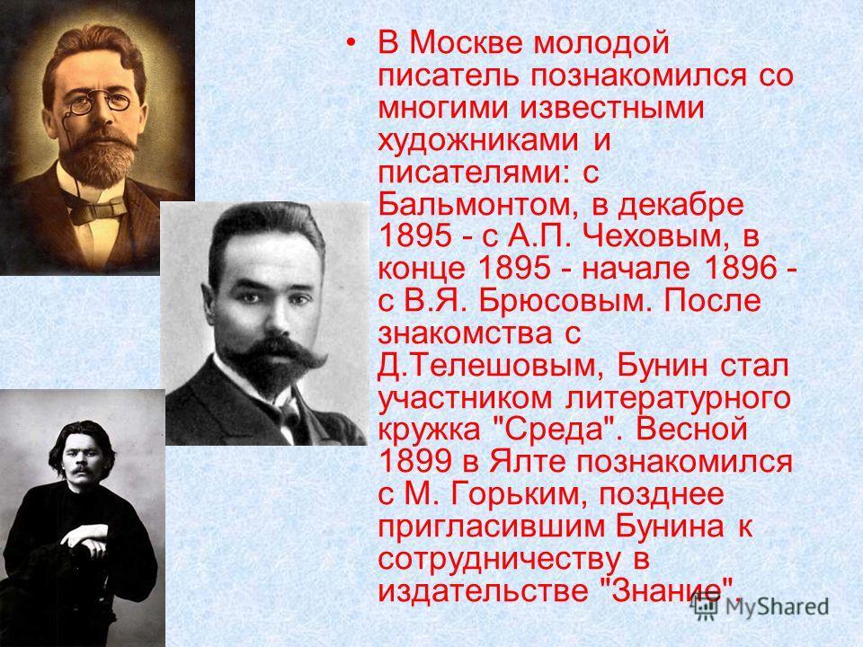 В Москве молодой писатель познакомился со многими известными художниками и писателями: с Бальмонтом, в декабре 1895 - с А.П. Чеховым, в конце 1895 - начале 1896 - с В.Я. Брюсовым. После знакомства с Д.Телешовым, Бунин стал участником литературного кр