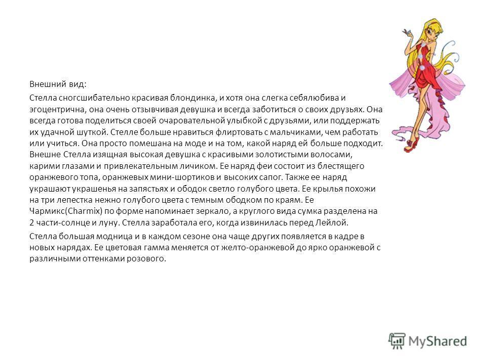 Стелла Стелла Францесс (Stella) - принцесса планеты Солярия (Solaria), - ее родины. Также как и все девушки Клуба Винкс (Winx Club) учиться в Алфее(Alfea), при этом ее оценки обычно средние и даже ниже средних. Но с помощью своих подруг из Клуба Винк