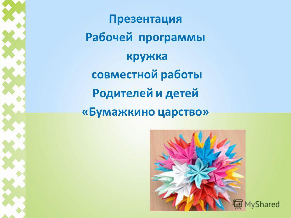 Презентация Рабочей программы кружка совместной работы Родителей и детей «Бумажкино царство»