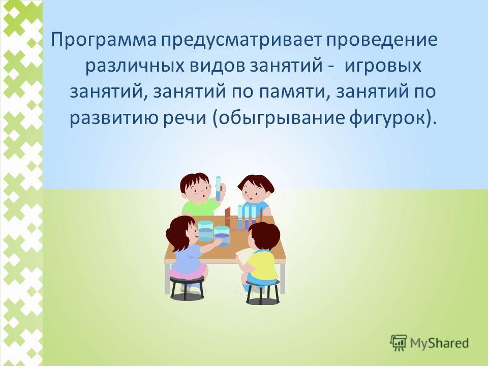 Программа предусматривает проведение различных видов занятий - игровых занятий, занятий по памяти, занятий по развитию речи (обыгрывание фигурок).