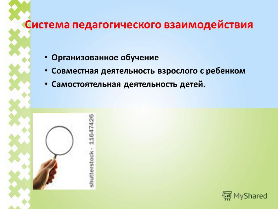 Система педагогического взаимодействия Организованное обучение Совместная деятельность взрослого с ребенком Самостоятельная деятельность детей.