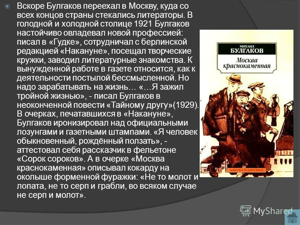 Вскоре Булгаков переехал в Москву, куда со всех концов страны стекались литераторы. В голодной и холодной столице 1921 Булгаков настойчиво овладевал новой профессией: писал в «Гудке», сотрудничал с берлинской редакцией «Накануне», посещал творческие