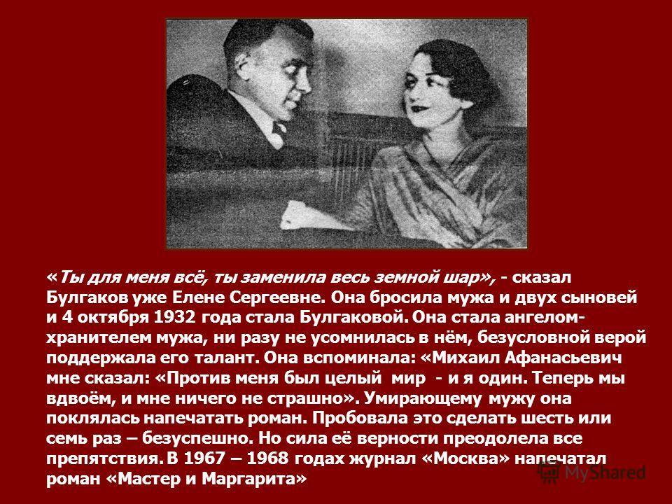 «Ты для меня всё, ты заменила весь земной шар», - сказал Булгаков уже Елене Сергеевне. Она бросила мужа и двух сыновей и 4 октября 1932 года стала Булгаковой. Она стала ангелом- хранителем мужа, ни разу не усомнилась в нём, безусловной верой поддержа