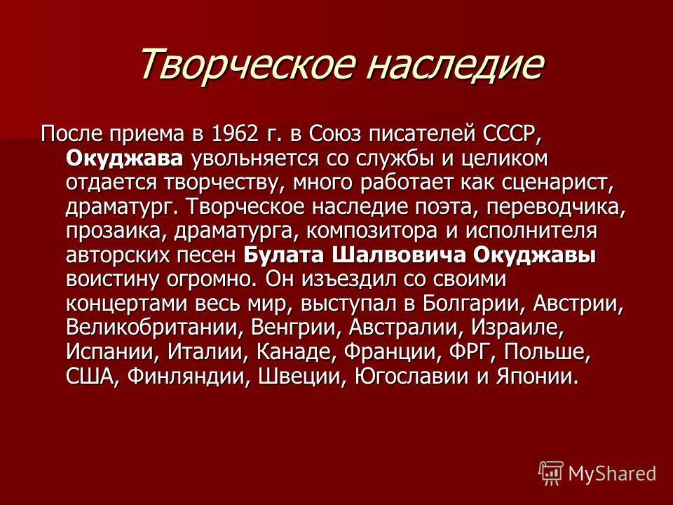 Творческое наследие После приема в 1962 г. в Союз писателей СССР, Окуджава увольняется со службы и целиком отдается творчеству, много работает как сценарист, драматург. Творческое наследие поэта, переводчика, прозаика, драматурга, композитора и испол