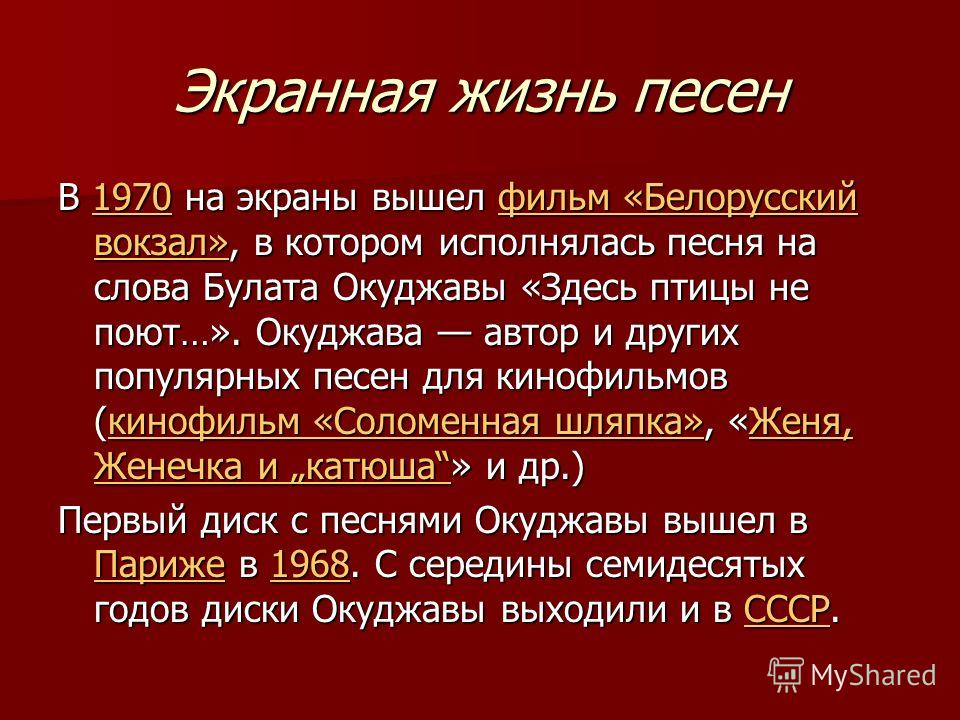 Экранная жизнь песен В 1970 на экраны вышел фильм «Белорусский вокзал», в котором исполнялась песня на слова Булата Окуджавы «Здесь птицы не поют…». Окуджава автор и других популярных песен для кинофильмов (кинофильм «Соломенная шляпка», «Женя, Женеч