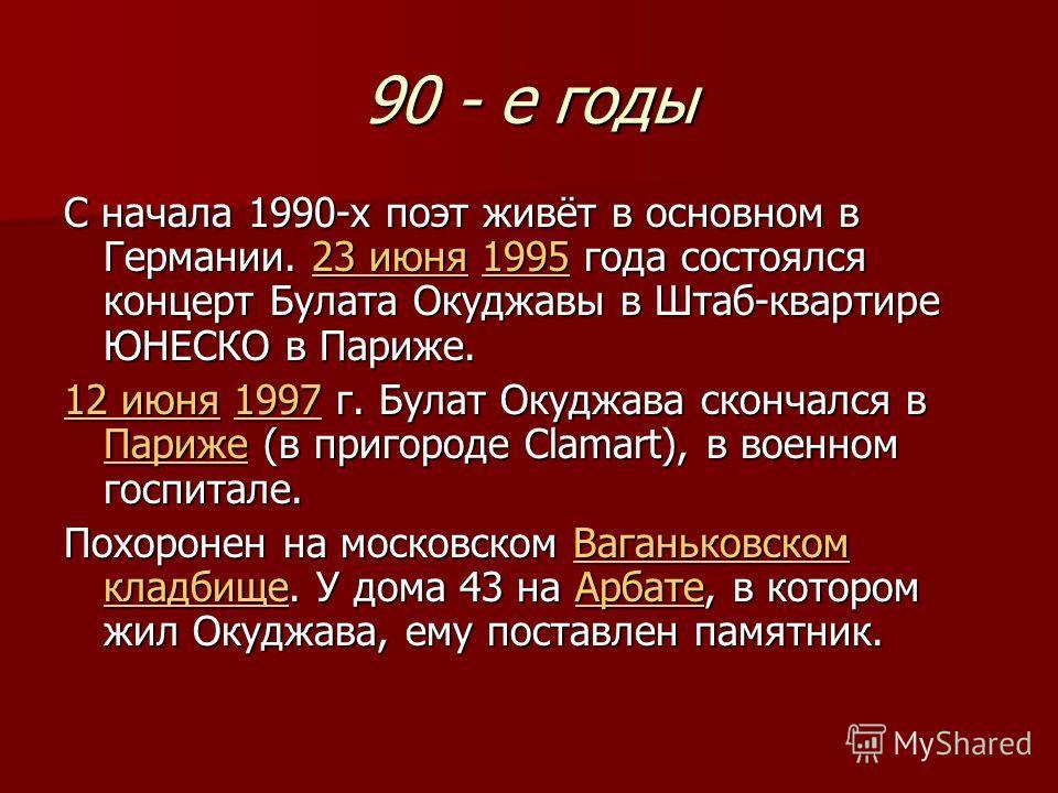 90 - е годы С начала 1990-х поэт живёт в основном в Германии. 23 июня 1995 года состоялся концерт Булата Окуджавы в Штаб-квартире ЮНЕСКО в Париже. 23 июня199523 июня1995 12 июня12 июня 1997 г. Булат Окуджава скончался в Париже (в пригороде Сlamart),