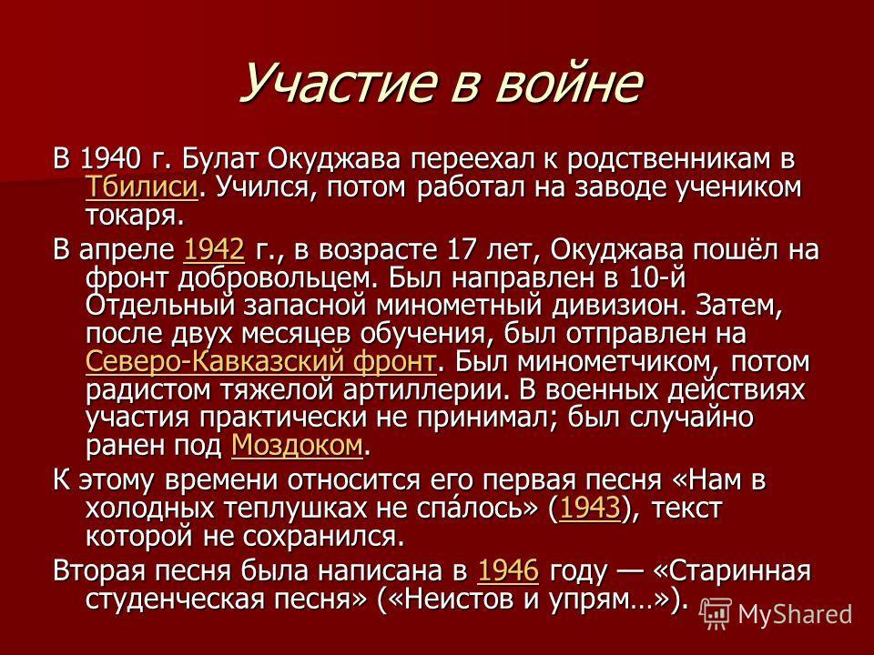 Участие в войне В 1940 г. Булат Окуджава переехал к родственникам в Тбилиси. Учился, потом работал на заводе учеником токаря. Тбилиси В апреле 1942 г., в возрасте 17 лет, Окуджава пошёл на фронт добровольцем. Был направлен в 10-й Отдельный запасной м