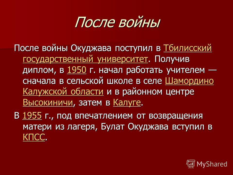 После войны После войны Окуджава поступил в Тбилисский государственный университет. Получив диплом, в 1950 г. начал работать учителем сначала в сельской школе в селе Шамордино Калужской области и в районном центре Высокиничи, затем в Калуге. Тбилисск