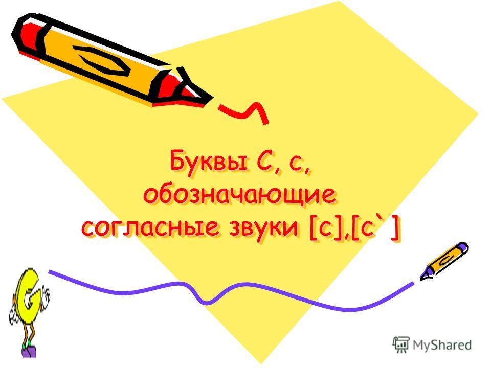 Буквы С, с, обозначающие согласные звуки [с],[с`] Буквы С, с, обозначающие согласные звуки [с],[с`]