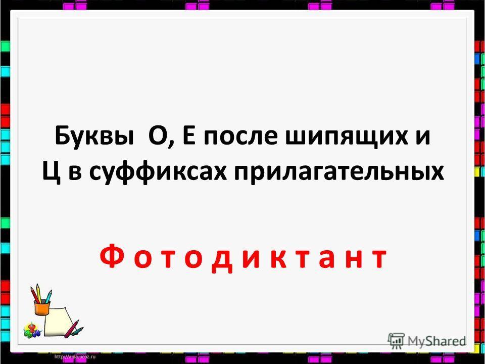 Буквы О, Е после шипящих и Ц в суффиксах прилагательных Ф о т о д и к т а н т