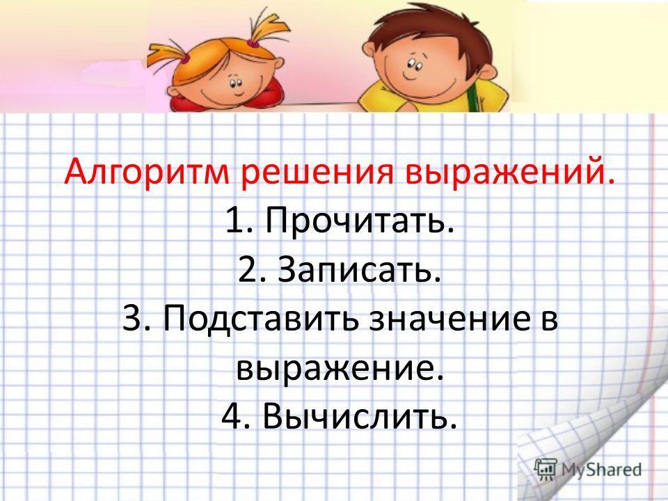 Алгоритм решения выражений. 1. Прочитать. 2. Записать. 3. Подставить значение в выражение. 4. Вычислить.