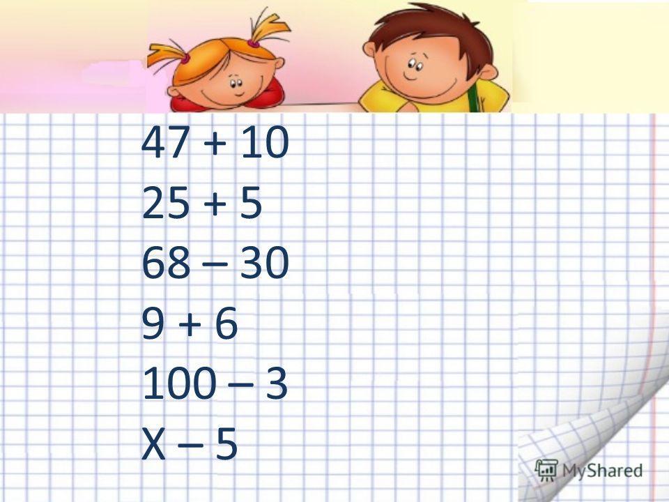 47 + 10 25 + 5 68 – 30 9 + 6 100 – 3 Х – 5