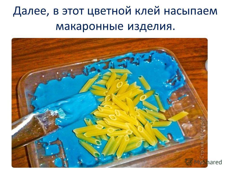 Далее, в этот цветной клей насыпаем макаронные изделия.