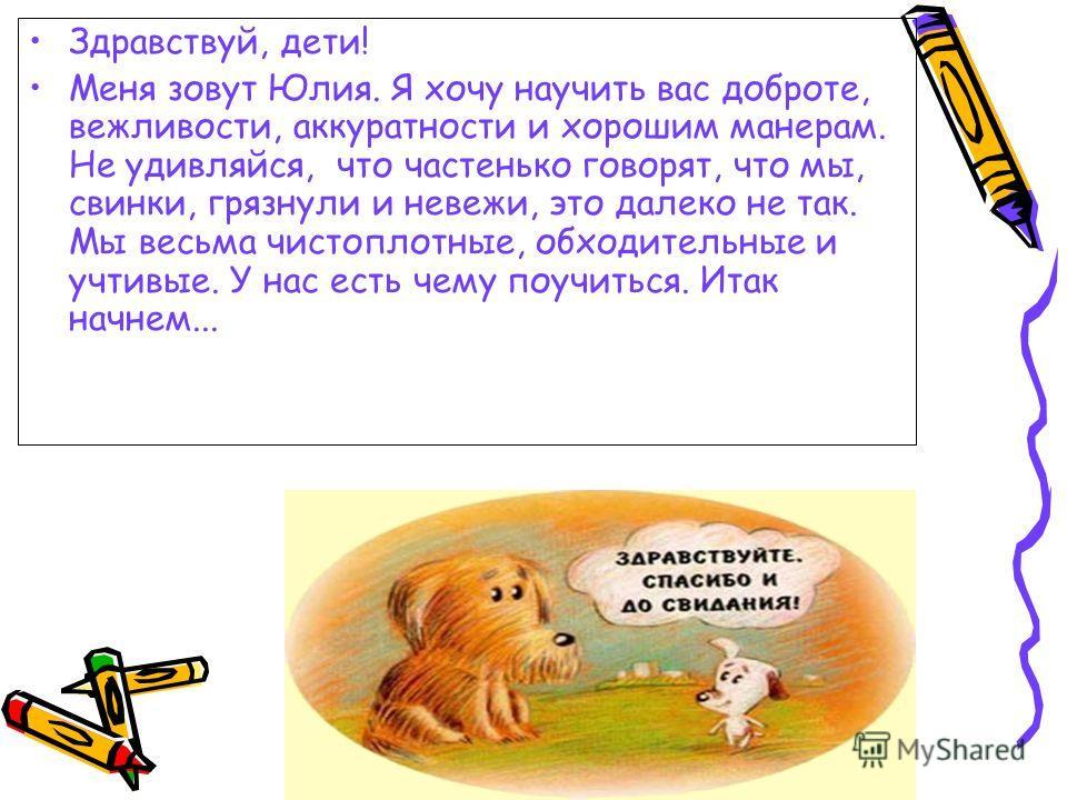 Здравствуй, дети! Меня зовут Юлия. Я хочу научить вас доброте, вежливости, аккуратности и хорошим манерам. Не удивляйся, что частенько говорят, что мы, свинки, грязнули и невежи, это далеко не так. Мы весьма чистоплотные, обходительные и учтивые. У н
