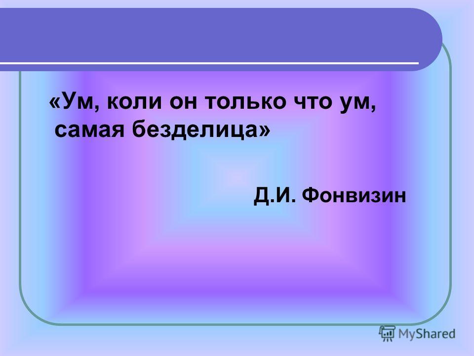 «Ум, коли он только что ум, самая безделица» Д.И. Фонвизин