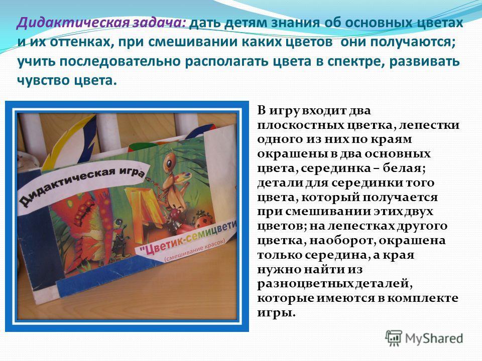 Дидактическая задача: дать детям знания об основных цветах и их оттенках, при смешивании каких цветов они получаются; учить последовательно располагать цвета в спектре, развивать чувство цвета. В игру входит два плоскостных цветка, лепестки одного из