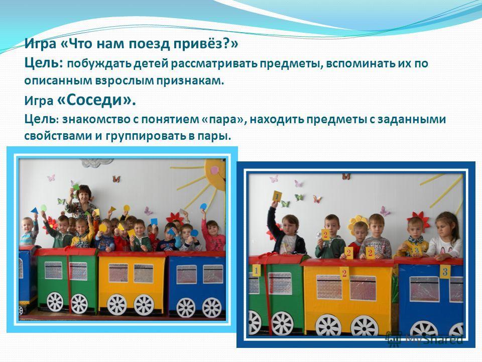 Игра «Что нам поезд привёз?» Цель: побуждать детей рассматривать предметы, вспоминать их по описанным взрослым признакам. Игра «Соседи». Цель : знакомство с понятием «пара», находить предметы с заданными свойствами и группировать в пары.