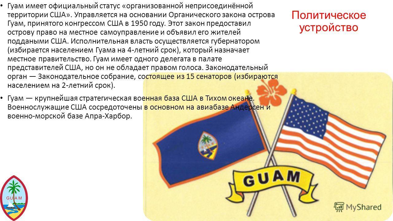 Политическое устройство Гуам имеет официальный статус «организованной неприсоединённой территории США». Управляется на основании Органического закона острова Гуам, принятого конгрессом США в 1950 году. Этот закон предоставил острову право на местное
