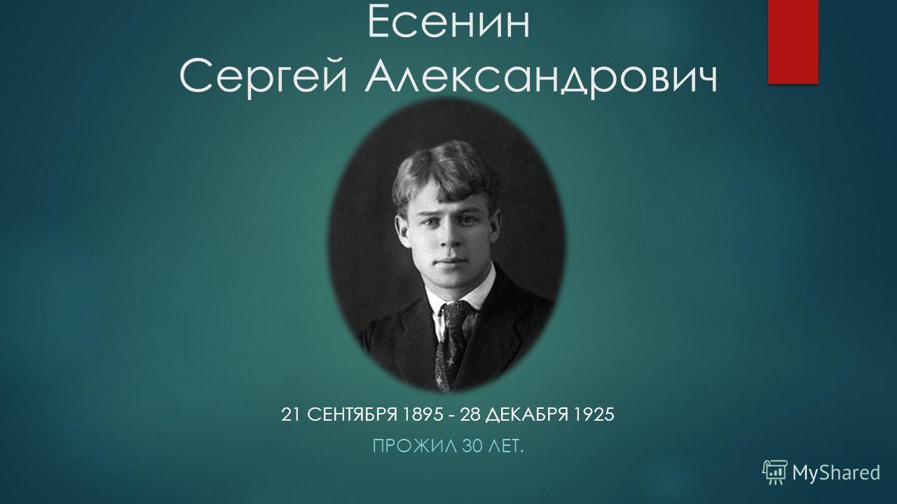 Есенин Сергей Александрович 21 СЕНТЯБРЯ 1895 - 28 ДЕКАБРЯ 1925 ПРОЖИЛ 30 ЛЕТ.