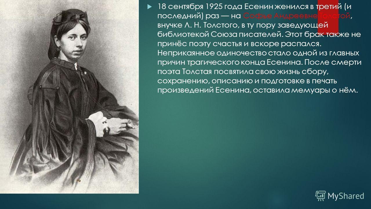 18 сентября 1925 года Есенин женился в третий (и последний) раз на Софье Андреевне Толстой, внучке Л. Н. Толстого, в ту пору заведующей библиотекой Союза писателей. Этот брак также не принёс поэту счастья и вскоре распался. Неприкаянное одиночество с