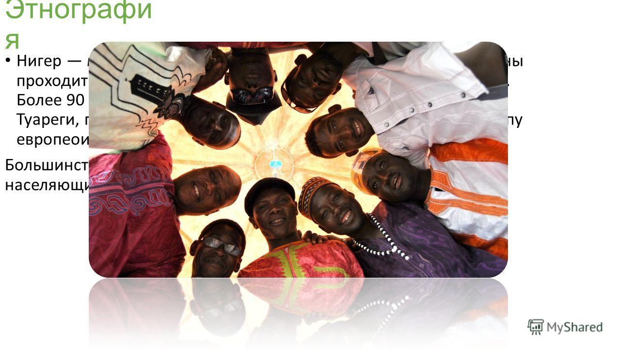 Этнографи я Нигер многонациональное государство. По территории страны проходит граница расселения европеоидной и негроидной рас. Более 90 % населения страны принадлежат к негроидной расе. Туареги, проживающие на севере к средиземноморскому типу европ